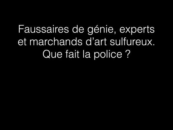 Faussaires de génie, experts et marchands d'art sulfureux. Que fait la police ?